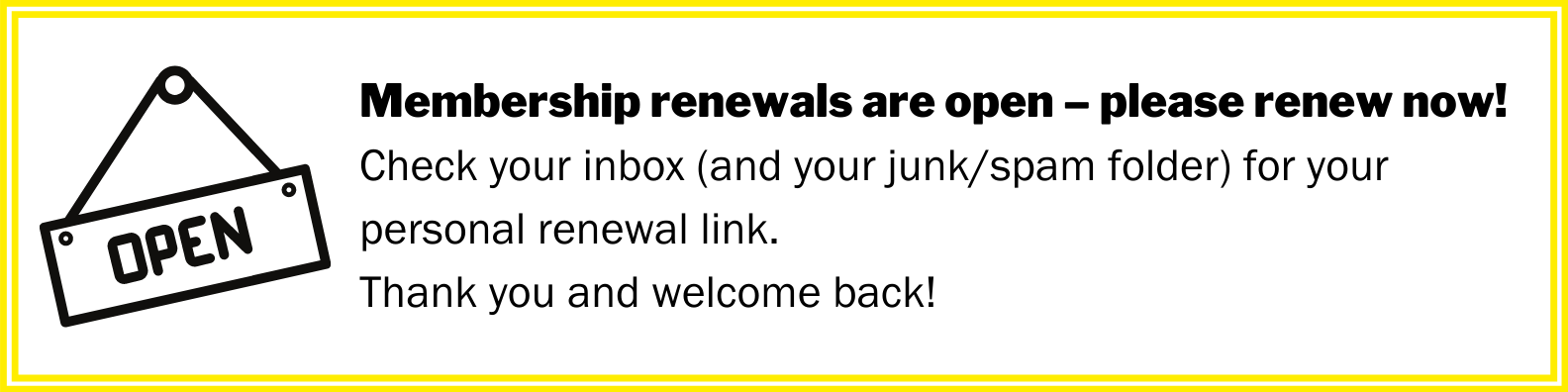 Membership renewals are open – please renew now! Check your inbox (and your junk/spam folder) for your personal renewal link. Thank you and welcome back!
